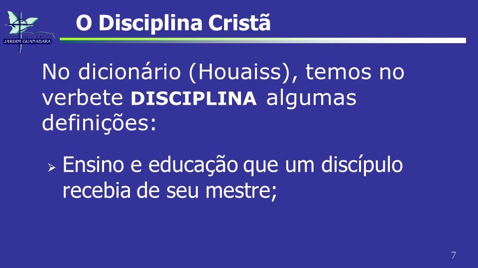 7 O Disciplina Cristã No dicionário (Houaiss), temos no verbete DISCIPLINA algumas definições: Ensino e educação que um discípulo recebia de seu mestr
