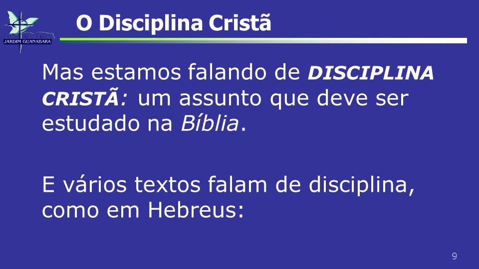 9 O Disciplina Cristã Mas estamos falando de DISCIPLINA CRISTÃ : um assunto que deve ser estudado na Bíblia. E vários textos falam de disciplina, como