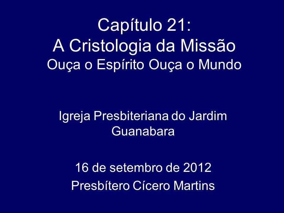 Capítulo 21: A Cristologia da Missão Ouça o Espírito Ouça o Mundo Igreja Presbiteriana do Jardim Guanabara 16 de setembro de 2012 Presbítero Cícero Ma