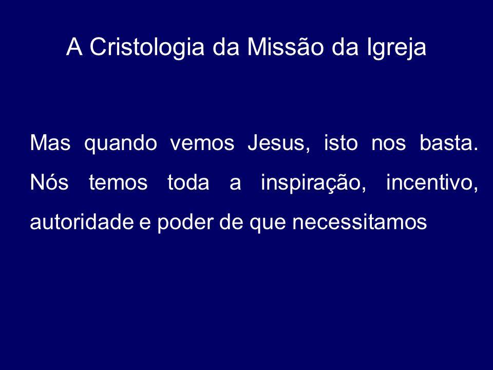 A Cristologia da Missão da Igreja Mas quando vemos Jesus, isto nos basta. Nós temos toda a inspiração, incentivo, autoridade e poder de que necessitam