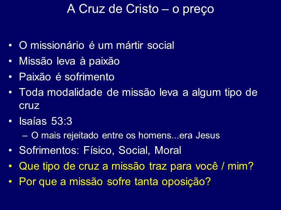 A Cruz de Cristo – o preço O missionário é um mártir social Missão leva à paixão Paixão é sofrimento Toda modalidade de missão leva a algum tipo de cr