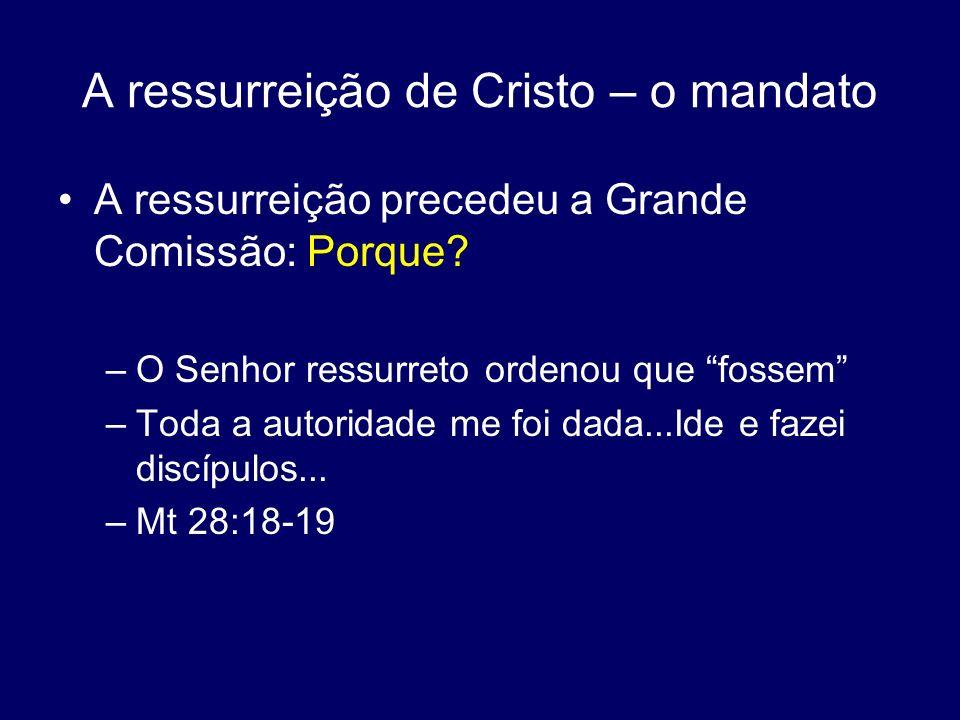 A ressurreição de Cristo – o mandato A ressurreição precedeu a Grande Comissão: Porque? –O Senhor ressurreto ordenou que fossem –Toda a autoridade me