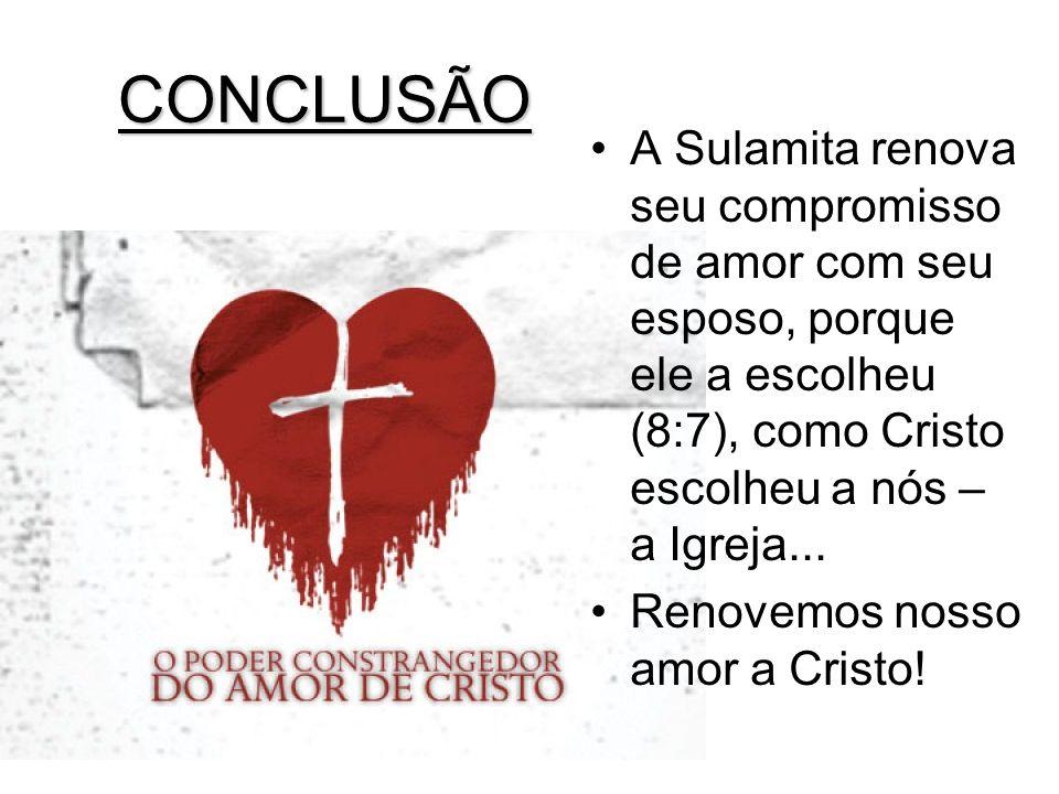 CONCLUSÃO A Sulamita renova seu compromisso de amor com seu esposo, porque ele a escolheu (8:7), como Cristo escolheu a nós – a Igreja... Renovemos no