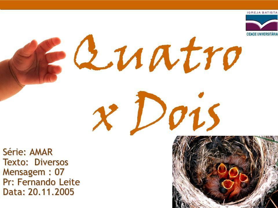 Série: AMAR Texto: Diversos Mensagem : 07 Pr: Fernando Leite Data: 20.11.2005 Quatro x Dois