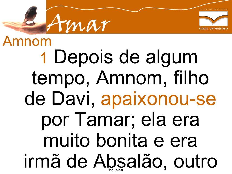 Amar IBCU 2005 © 1 Depois de algum tempo, Amnom, filho de Davi, apaixonou-se por Tamar; ela era muito bonita e era irmã de Absalão, outro filho de Dav