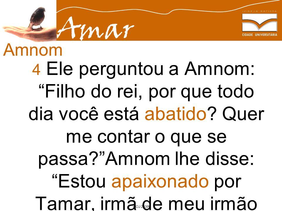 Amar IBCU 2005 © 4 Ele perguntou a Amnom: Filho do rei, por que todo dia você está abatido? Quer me contar o que se passa?Amnom lhe disse: Estou apaix