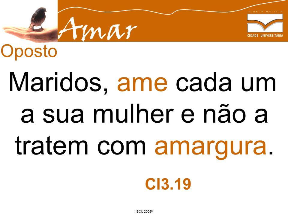 Amar IBCU 2005 © Maridos, ame cada um a sua mulher e não a tratem com amargura. Cl3.19 Oposto