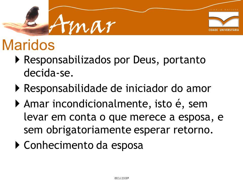 Amar IBCU 2005 © Maridos Responsabilizados por Deus, portanto decida-se. Responsabilidade de iniciador do amor Amar incondicionalmente, isto é, sem le