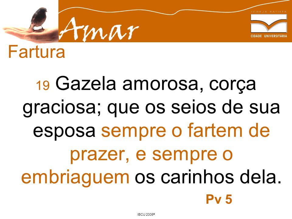Amar IBCU 2005 © 19 Gazela amorosa, corça graciosa; que os seios de sua esposa sempre o fartem de prazer, e sempre o embriaguem os carinhos dela. Pv 5