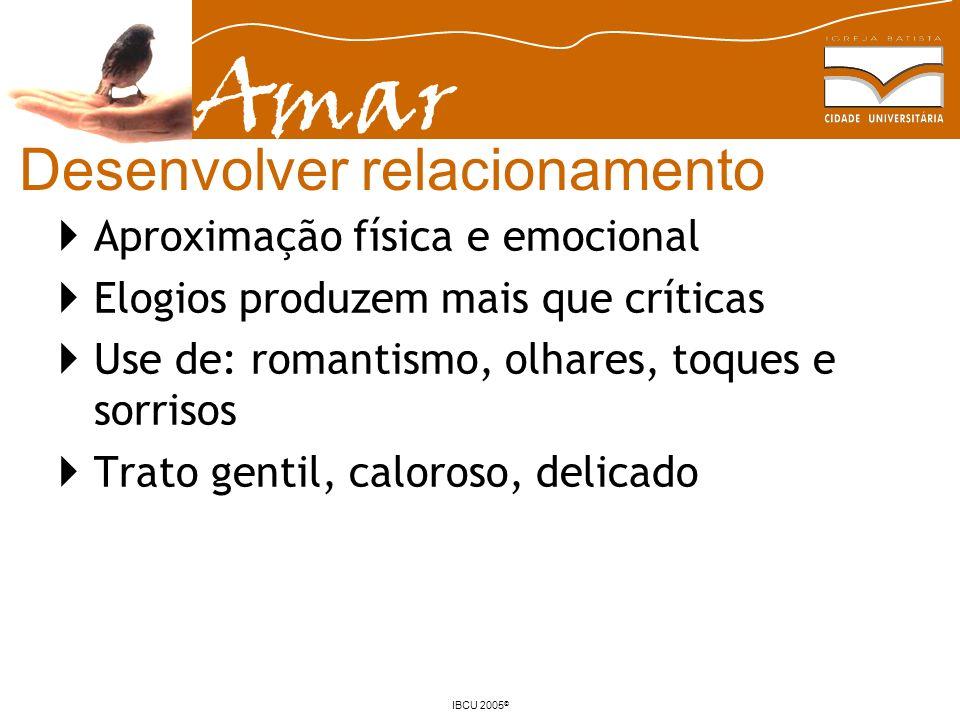 Amar IBCU 2005 © Desenvolver relacionamento Aproximação física e emocional Elogios produzem mais que críticas Use de: romantismo, olhares, toques e so