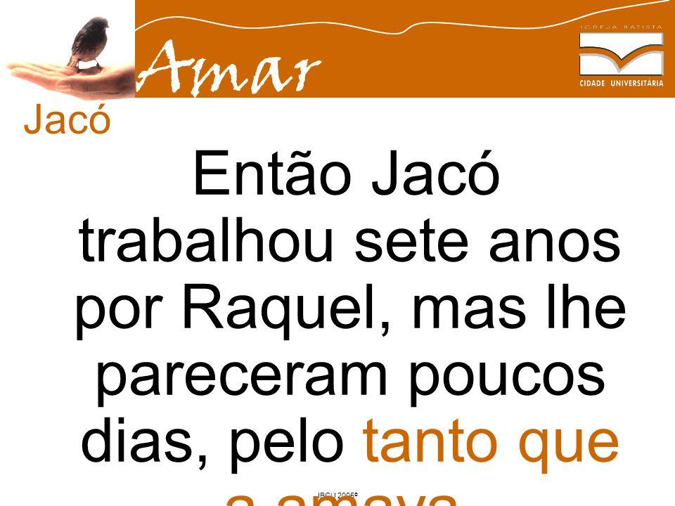 Amar IBCU 2005 © Então Jacó trabalhou sete anos por Raquel, mas lhe pareceram poucos dias, pelo tanto que a amava. Gn 29.20 Jacó