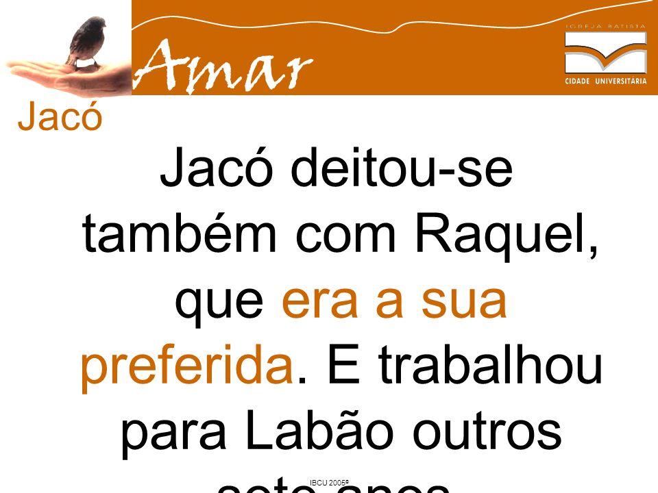 Amar IBCU 2005 © Jacó deitou-se também com Raquel, que era a sua preferida. E trabalhou para Labão outros sete anos. Gn 29.30 Jacó
