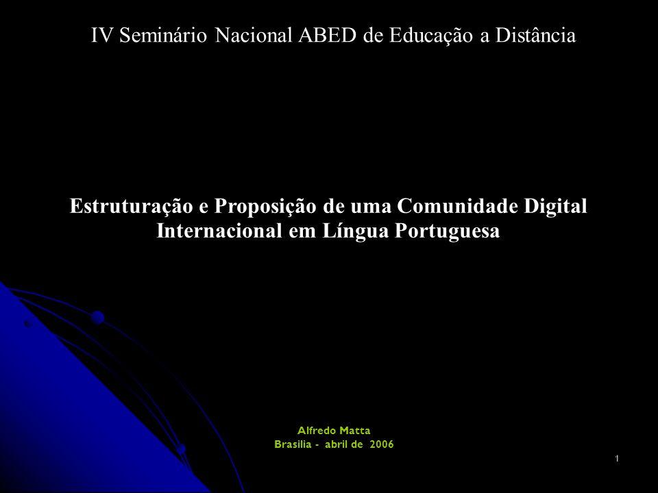 1 Estruturação e Proposição de uma Comunidade Digital Internacional em Língua Portuguesa Alfredo Matta Brasilia - abril de 2006 IV Seminário Nacional ABED de Educação a Distância
