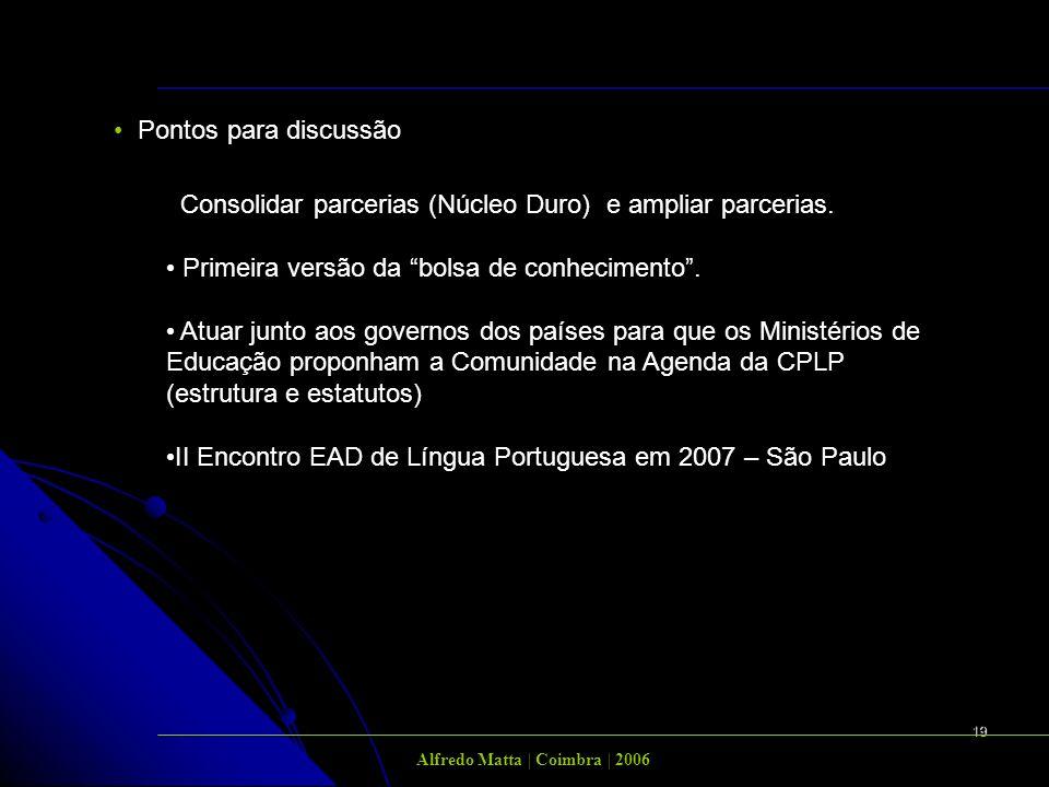 19 Alfredo Matta | Coimbra | 2006 Pontos para discussão Consolidar parcerias (Núcleo Duro) e ampliar parcerias. Primeira versão da bolsa de conhecimen