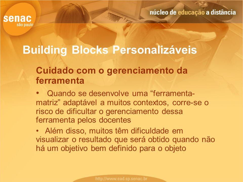 Building Blocks Personalizáveis Cuidado com o gerenciamento da ferramenta Quando se desenvolve uma ferramenta- matriz adaptável a muitos contextos, co