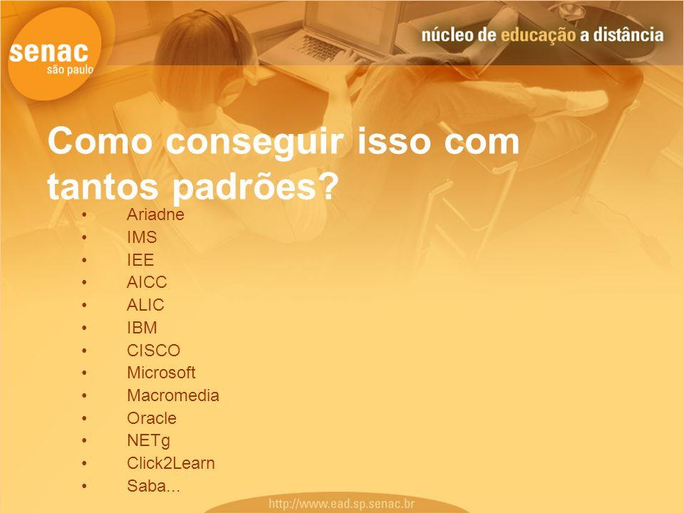 Como conseguir isso com tantos padrões? Ariadne IMS IEE AICC ALIC IBM CISCO Microsoft Macromedia Oracle NETg Click2Learn Saba...