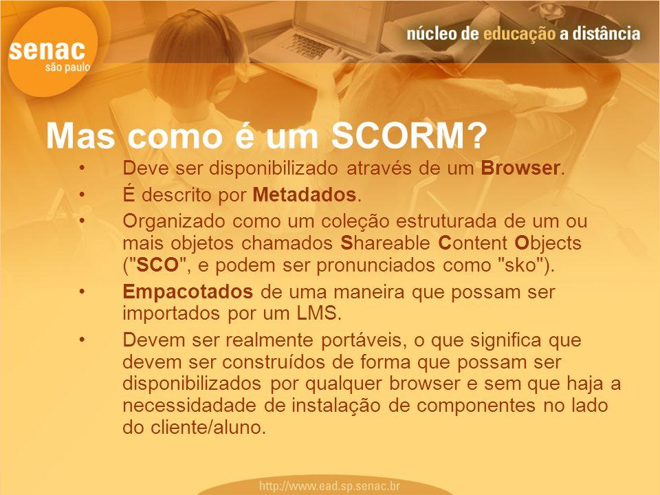 Mas como é um SCORM? Deve ser disponibilizado através de um Browser. É descrito por Metadados. Organizado como um coleção estruturada de um ou mais ob