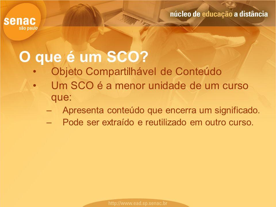 O que é um SCO? Objeto Compartilhável de Conteúdo Um SCO é a menor unidade de um curso que: –Apresenta conteúdo que encerra um significado. –Pode ser