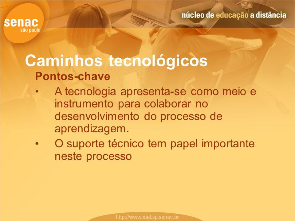 Caminhos tecnológicos Pontos-chave A tecnologia apresenta-se como meio e instrumento para colaborar no desenvolvimento do processo de aprendizagem. O