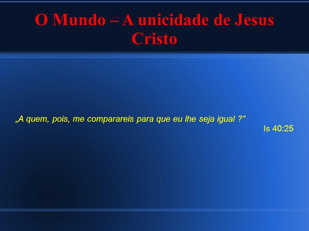 O Mundo – A unicidade de Jesus Cristo A quem, pois, me comparareis para que eu lhe seja igual ? Is 40:25
