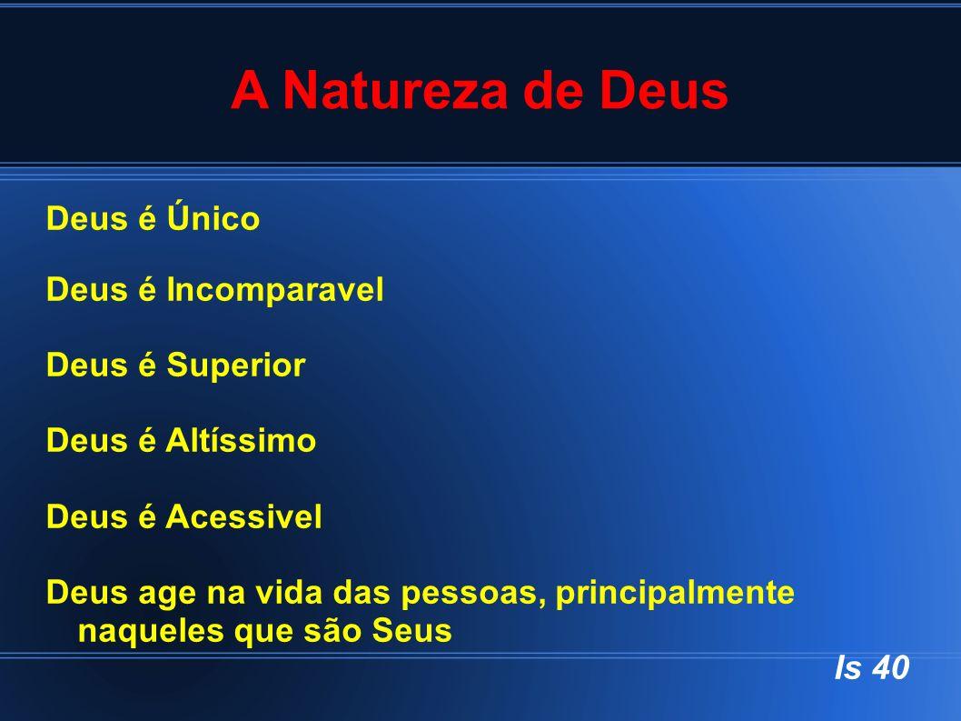 A Natureza de Deus Deus é Único Deus é Incomparavel Deus é Superior Deus é Altíssimo Deus é Acessivel Deus age na vida das pessoas, principalmente naq