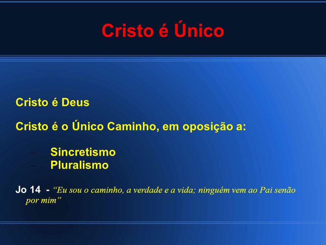 Cristo é Único Cristo é Deus Cristo é o Único Caminho, em oposição a: – Sincretismo – Pluralismo Jo 14 - Eu sou o caminho, a verdade e a vida; ninguém