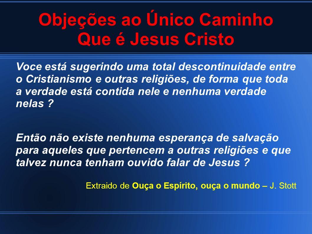 Objeções ao Único Caminho Que é Jesus Cristo Voce está sugerindo uma total descontinuidade entre o Cristianismo e outras religiões, de forma que toda