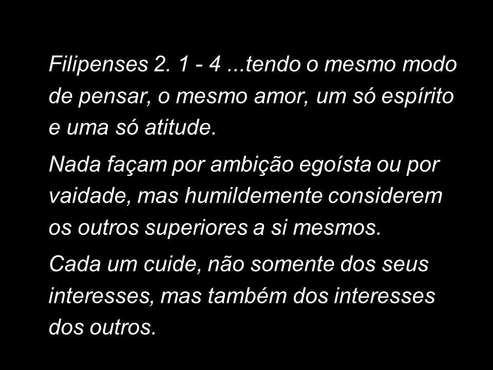Filipenses 2. 1 - 4...tendo o mesmo modo de pensar, o mesmo amor, um só espírito e uma só atitude. Nada façam por ambição egoísta ou por vaidade, mas