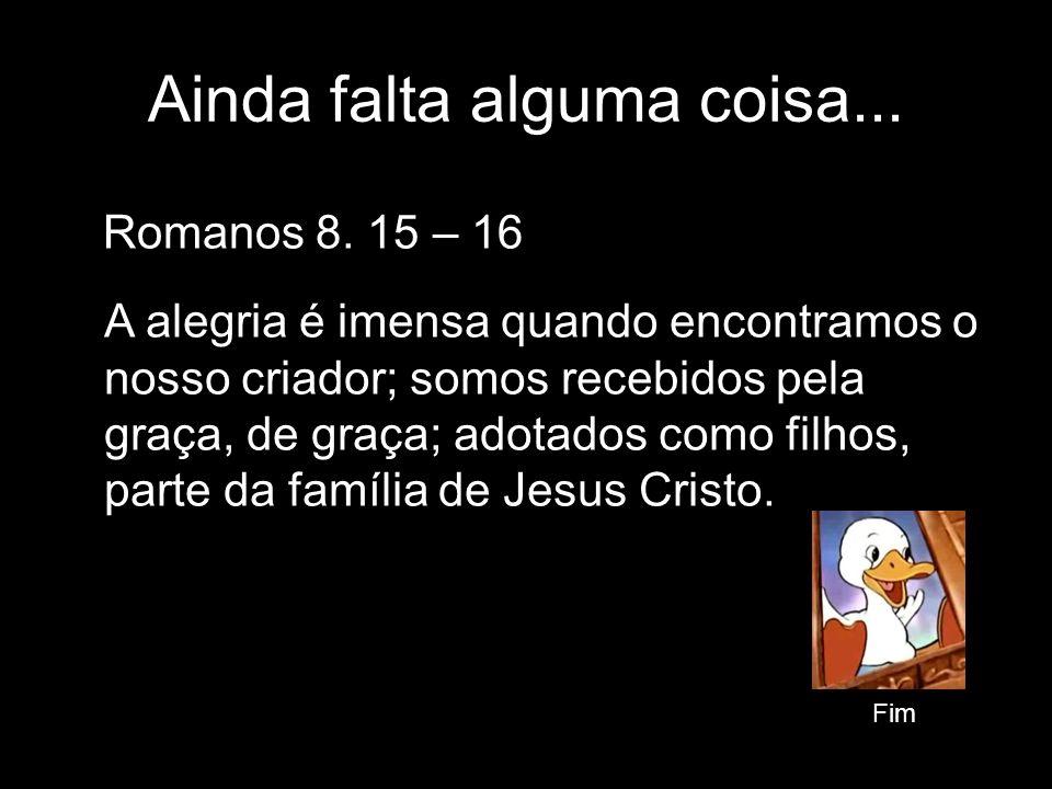 Romanos 8. 15 – 16 Ainda falta alguma coisa... Fim A alegria é imensa quando encontramos o nosso criador; somos recebidos pela graça, de graça; adotad