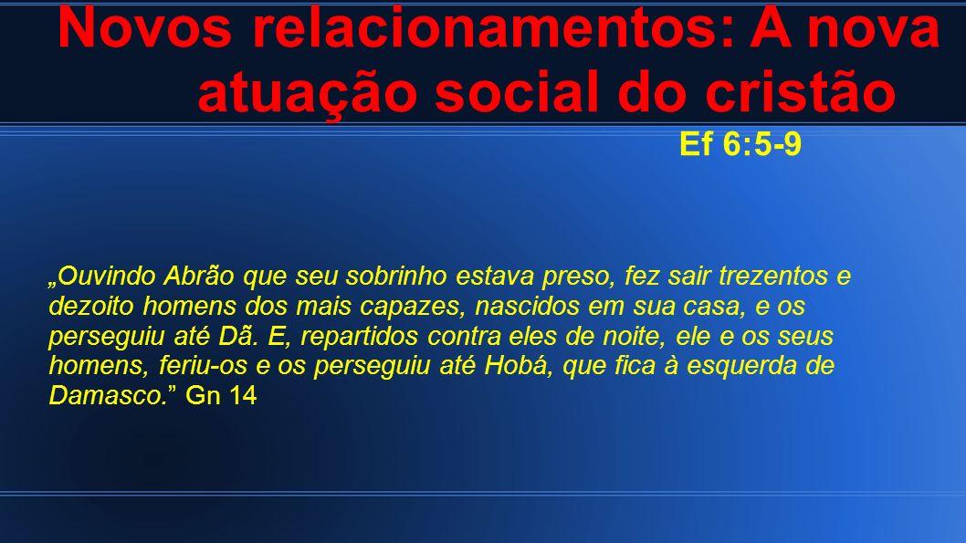 Novos relacionamentos: A nova atuação social do cristão Ef 6:5-9 Ouvindo Abrão que seu sobrinho estava preso, fez sair trezentos e dezoito homens dos