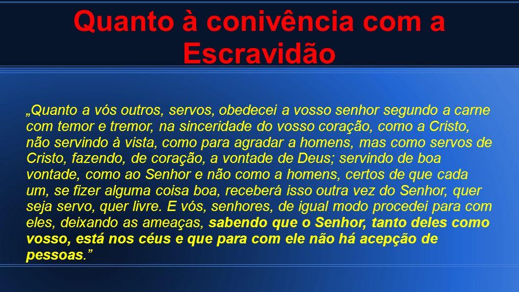 Quanto à conivência com a Escravidão Quanto a vós outros, servos, obedecei a vosso senhor segundo a carne com temor e tremor, na sinceridade do vosso