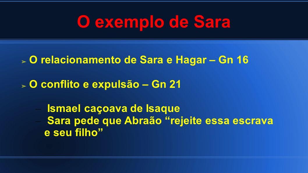 O exemplo de Sara O relacionamento de Sara e Hagar – Gn 16 O conflito e expulsão – Gn 21 – Ismael caçoava de Isaque – Sara pede que Abraão rejeite ess