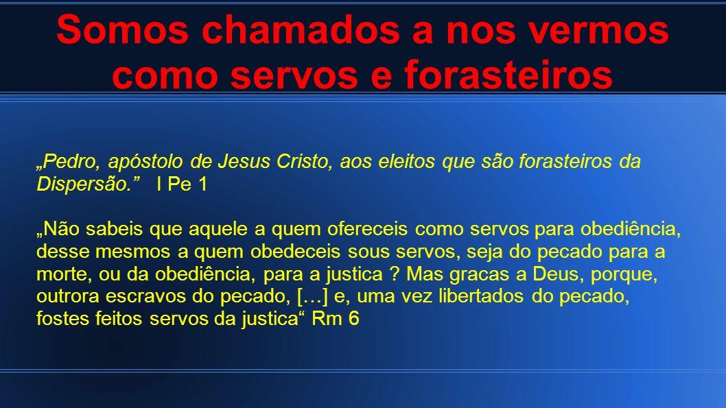 Somos chamados a nos vermos como servos e forasteiros Pedro, apóstolo de Jesus Cristo, aos eleitos que são forasteiros da Dispersão. I Pe 1 Não sabeis