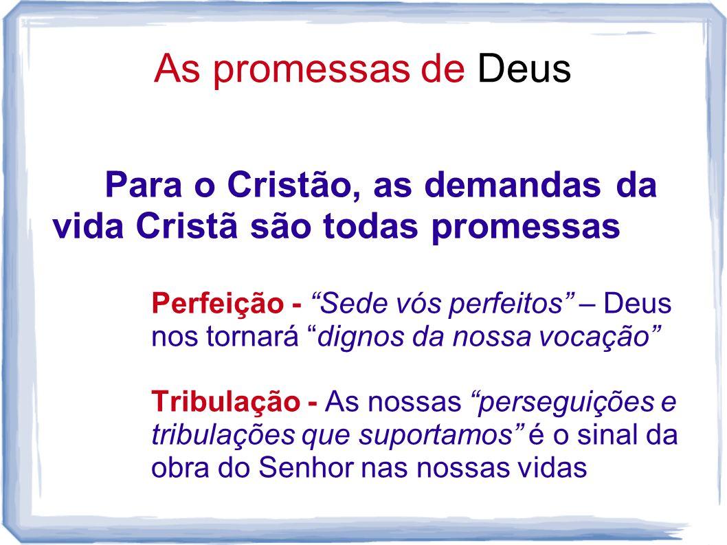 As promessas de Deus Para o Cristão, as demandas da vida Cristã são todas promessas Perfeição - Sede vós perfeitos – Deus nos tornará dignos da nossa