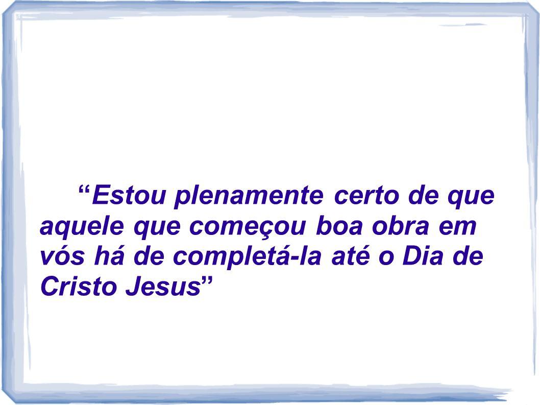 Estou plenamente certo de que aquele que começou boa obra em vós há de completá-la até o Dia de Cristo Jesus