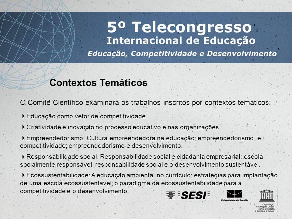 Contextos Temáticos O Comitê Científico examinará os trabalhos inscritos por contextos temáticos: Educação como vetor de competitividade Criatividade e inovação no processo educativo e nas organizações Empreendedorismo: Cultura empreendedora na educação; empreendedorismo, e competitividade; empreendedorismo e desenvolvimento.