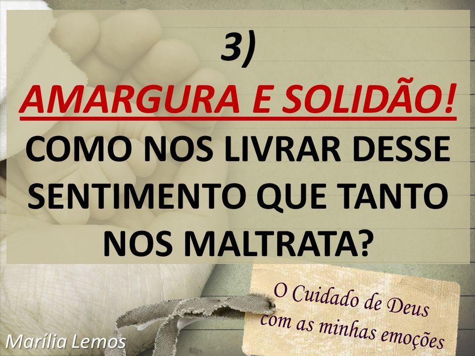 3) AMARGURA E SOLIDÃO! COMO NOS LIVRAR DESSE SENTIMENTO QUE TANTO NOS MALTRATA? Marília Lemos