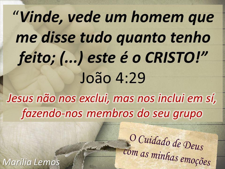 Vinde, vede um homem que me disse tudo quanto tenho feito; (...) este é o CRISTO! João 4:29 Marília Lemos