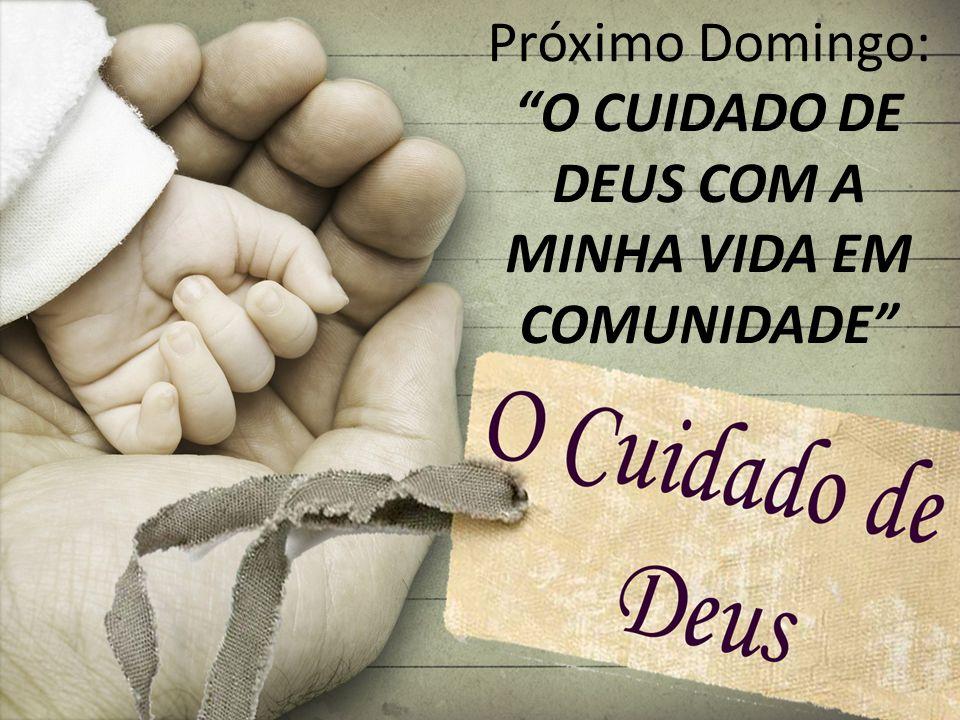 Próximo Domingo: O CUIDADO DE DEUS COM A MINHA VIDA EM COMUNIDADE