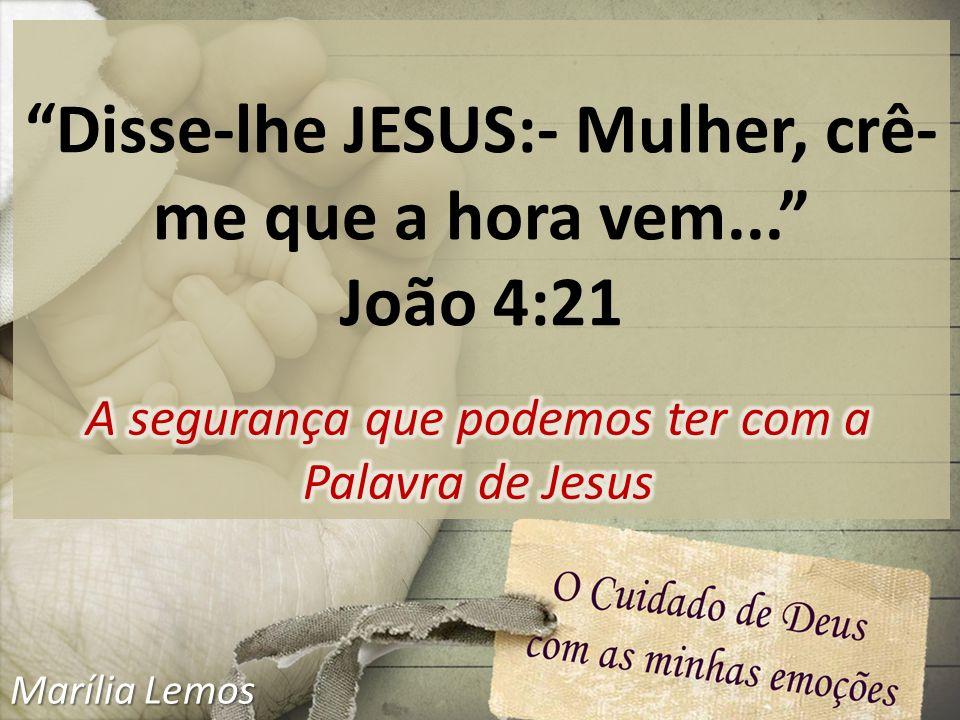 Disse-lhe JESUS:- Mulher, crê- me que a hora vem... João 4:21 Marília Lemos