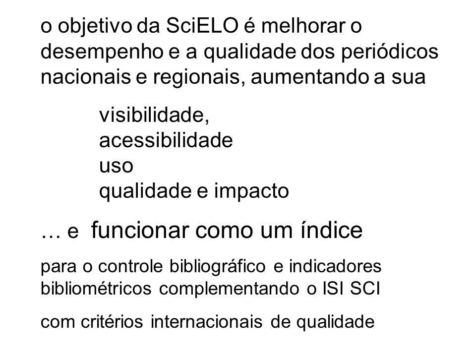 o objetivo da SciELO é melhorar o desempenho e a qualidade dos periódicos nacionais e regionais, aumentando a sua visibilidade, acessibilidade uso qualidade e impacto … e funcionar como um índice para o controle bibliográfico e indicadores bibliométricos complementando o ISI SCI com critérios internacionais de qualidade