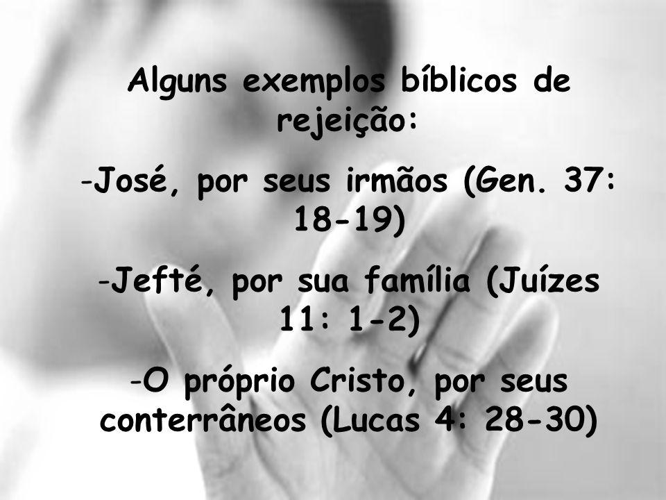 Alguns exemplos bíblicos de rejeição: -José, por seus irmãos (Gen. 37: 18-19) -Jefté, por sua família (Juízes 11: 1-2) -O próprio Cristo, por seus con