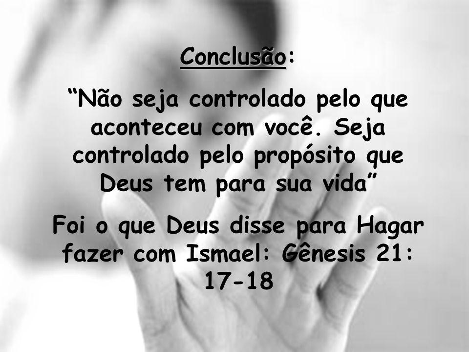Conclusão Conclusão: Não seja controlado pelo que aconteceu com você. Seja controlado pelo propósito que Deus tem para sua vida Foi o que Deus disse p