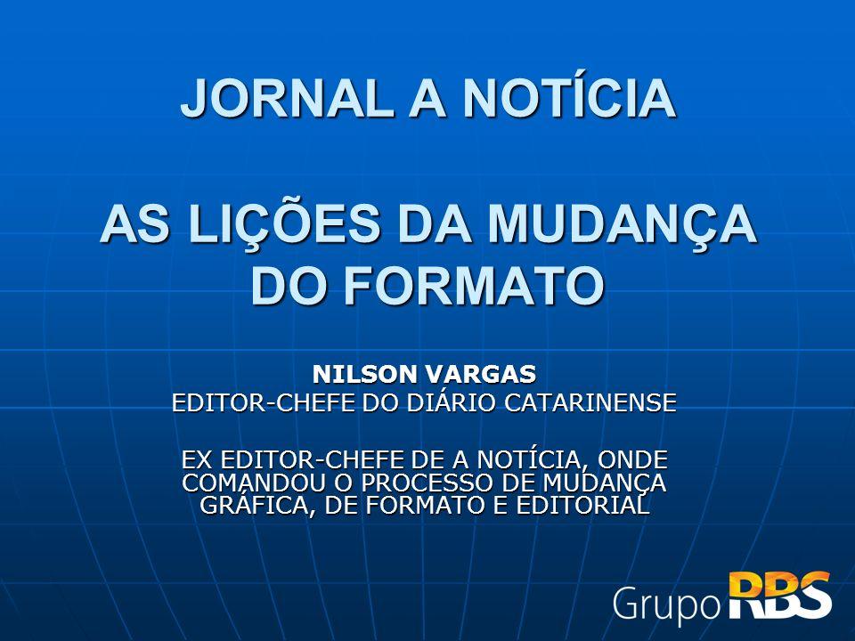 JORNAL A NOTÍCIA AS LIÇÕES DA MUDANÇA DO FORMATO NILSON VARGAS EDITOR-CHEFE DO DIÁRIO CATARINENSE EX EDITOR-CHEFE DE A NOTÍCIA, ONDE COMANDOU O PROCESSO DE MUDANÇA GRÁFICA, DE FORMATO E EDITORIAL