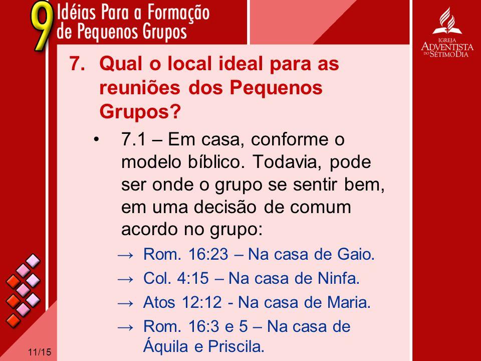 11/15 7.Qual o local ideal para as reuniões dos Pequenos Grupos? 7.1 – Em casa, conforme o modelo bíblico. Todavia, pode ser onde o grupo se sentir be