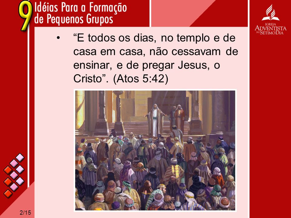 2/15 E todos os dias, no templo e de casa em casa, não cessavam de ensinar, e de pregar Jesus, o Cristo. (Atos 5:42)