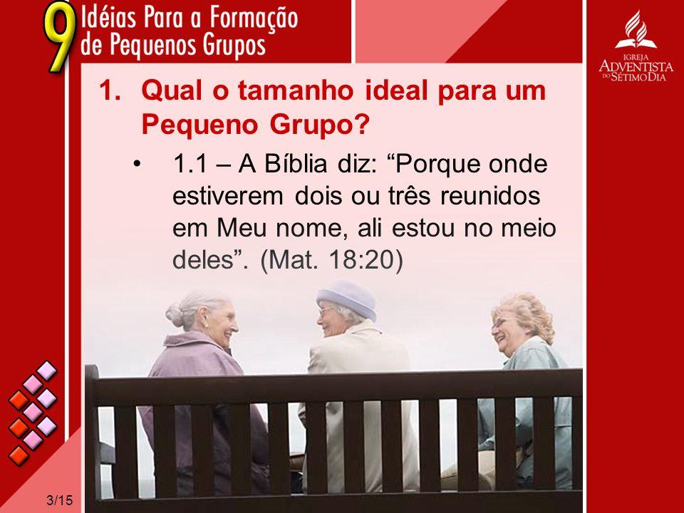 3/15 1.Qual o tamanho ideal para um Pequeno Grupo? 1.1 – A Bíblia diz: Porque onde estiverem dois ou três reunidos em Meu nome, ali estou no meio dele