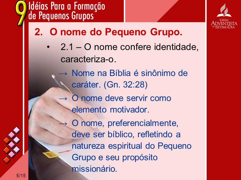 5/15 2.O nome do Pequeno Grupo. 2.1 – O nome confere identidade, caracteriza-o. Nome na Bíblia é sinônimo de caráter. (Gn. 32:28) O nome deve servir c