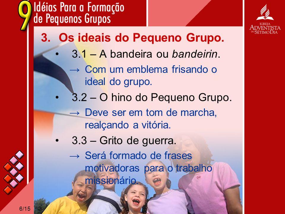 6/15 3.Os ideais do Pequeno Grupo. 3.1 – A bandeira ou bandeirin. Com um emblema frisando o ideal do grupo. 3.2 – O hino do Pequeno Grupo. Deve ser em
