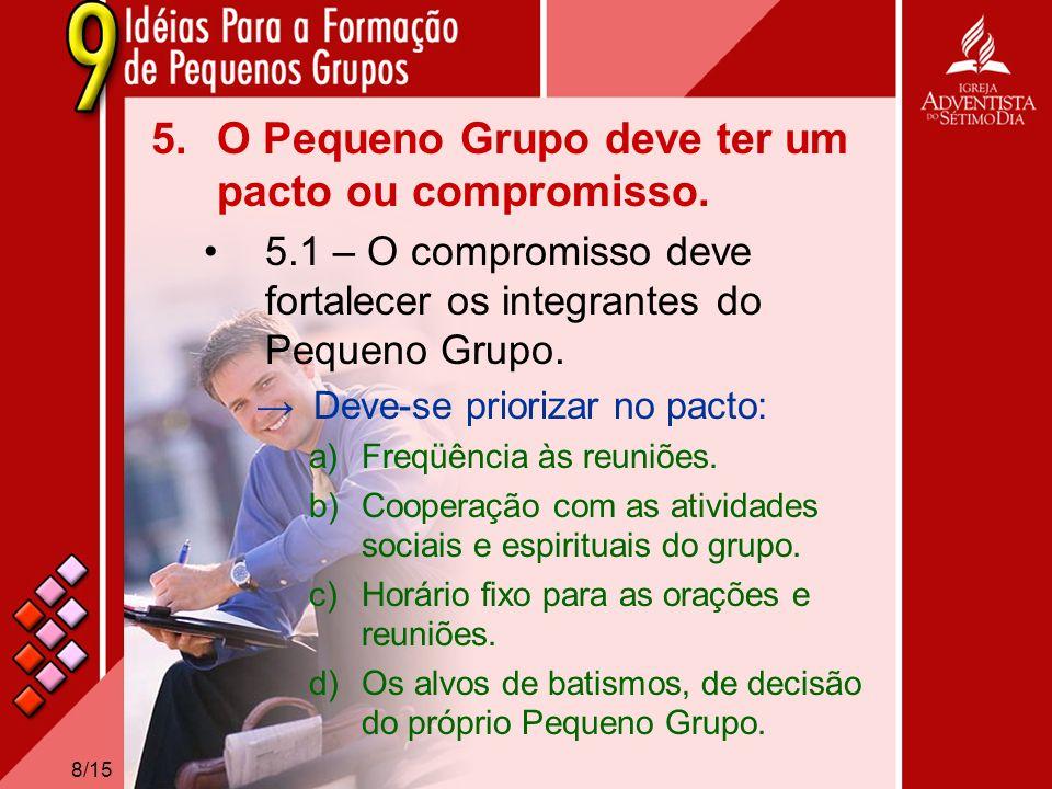 8/15 5.O Pequeno Grupo deve ter um pacto ou compromisso. 5.1 – O compromisso deve fortalecer os integrantes do Pequeno Grupo. Deve-se priorizar no pac